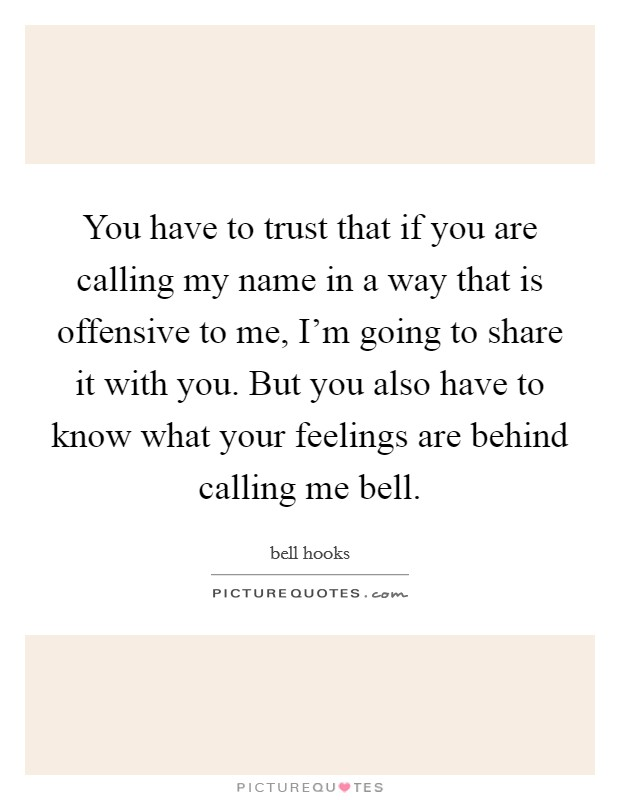 You have to trust that if you are calling my name in a way that is offensive to me, I'm going to share it with you. But you also have to know what your feelings are behind calling me bell Picture Quote #1