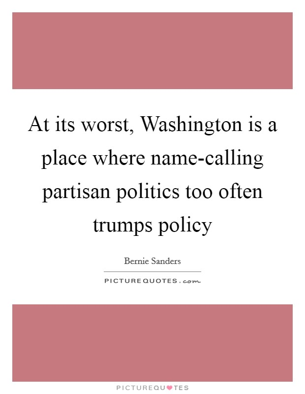 At its worst, Washington is a place where name-calling partisan politics too often trumps policy Picture Quote #1
