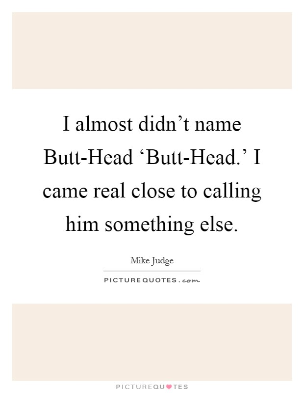I almost didn't name Butt-Head 'Butt-Head.' I came real close to calling him something else Picture Quote #1