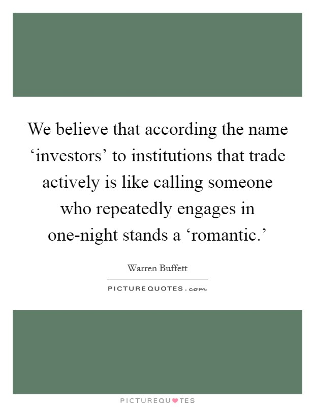 We believe that according the name 'investors' to institutions that trade actively is like calling someone who repeatedly engages in one-night stands a 'romantic.' Picture Quote #1