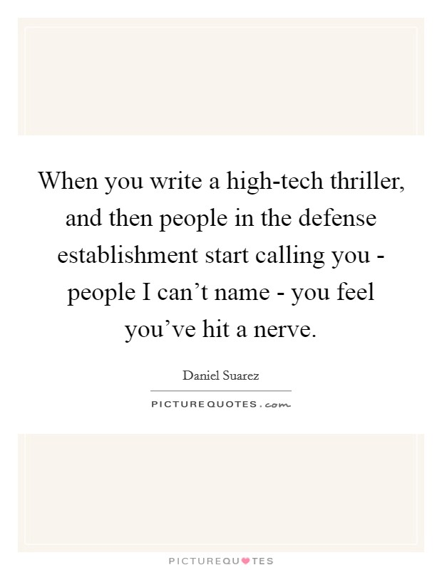 When you write a high-tech thriller, and then people in the defense establishment start calling you - people I can't name - you feel you've hit a nerve Picture Quote #1
