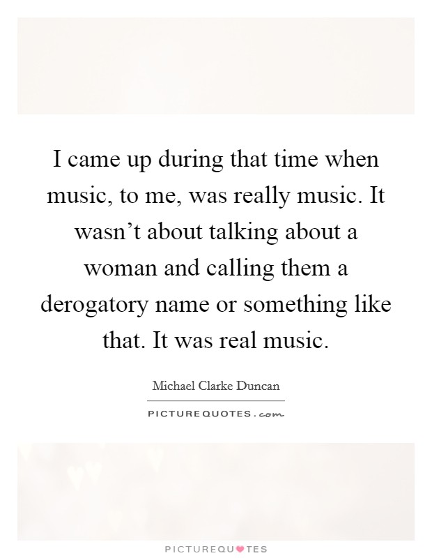 I came up during that time when music, to me, was really music. It wasn't about talking about a woman and calling them a derogatory name or something like that. It was real music Picture Quote #1