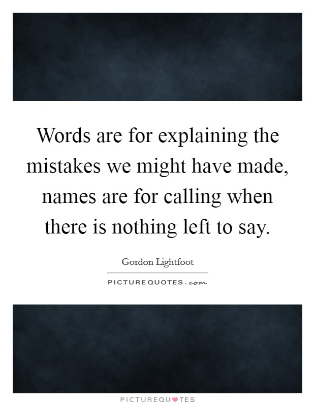 Words are for explaining the mistakes we might have made, names are for calling when there is nothing left to say. Picture Quote #1