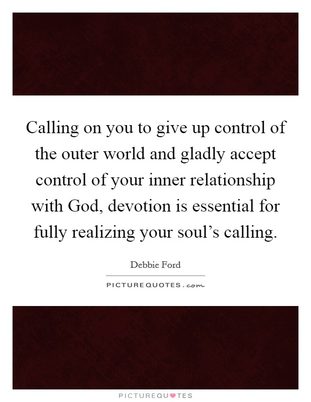 Calling on you to give up control of the outer world and gladly accept control of your inner relationship with God, devotion is essential for fully realizing your soul's calling Picture Quote #1