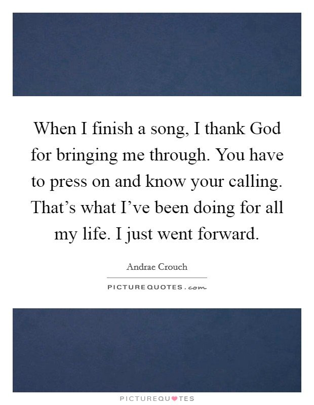 When I finish a song, I thank God for bringing me through. You have to press on and know your calling. That's what I've been doing for all my life. I just went forward. Picture Quote #1