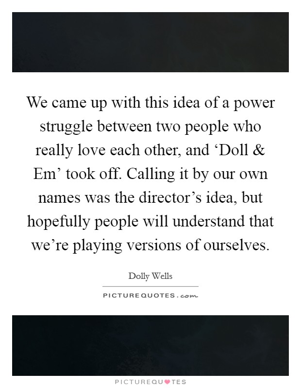 We came up with this idea of a power struggle between two people who really love each other, and 'Doll and Em' took off. Calling it by our own names was the director's idea, but hopefully people will understand that we're playing versions of ourselves Picture Quote #1