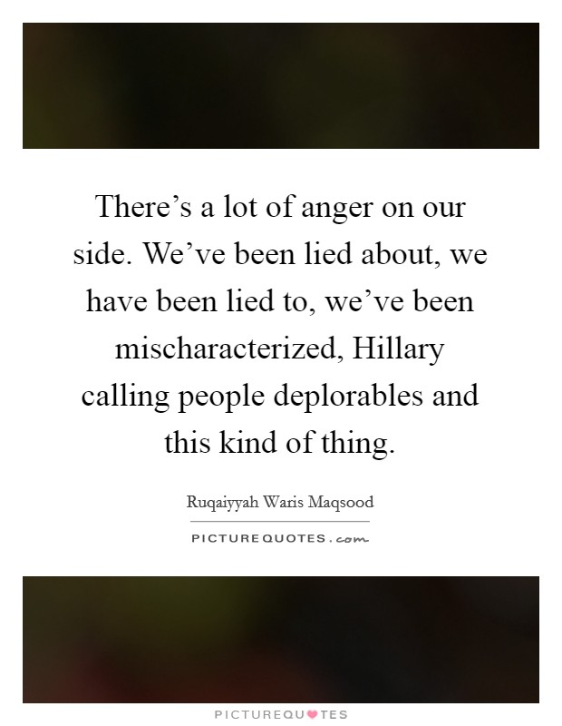 There's a lot of anger on our side. We've been lied about, we have been lied to, we've been mischaracterized, Hillary calling people deplorables and this kind of thing Picture Quote #1