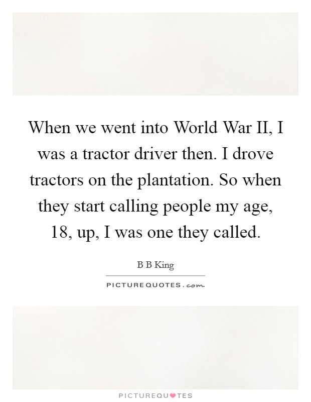 When we went into World War II, I was a tractor driver then. I drove tractors on the plantation. So when they start calling people my age, 18, up, I was one they called Picture Quote #1