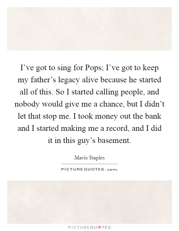 I've got to sing for Pops; I've got to keep my father's legacy alive because he started all of this. So I started calling people, and nobody would give me a chance, but I didn't let that stop me. I took money out the bank and I started making me a record, and I did it in this guy's basement Picture Quote #1