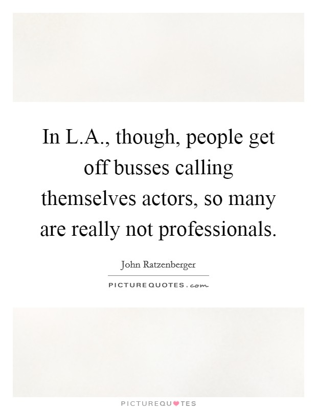 In L.A., though, people get off busses calling themselves actors, so many are really not professionals Picture Quote #1