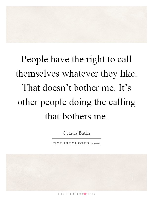 People have the right to call themselves whatever they like. That doesn't bother me. It's other people doing the calling that bothers me Picture Quote #1