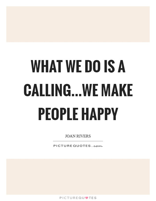 What we do is a calling...we make people happy Picture Quote #1