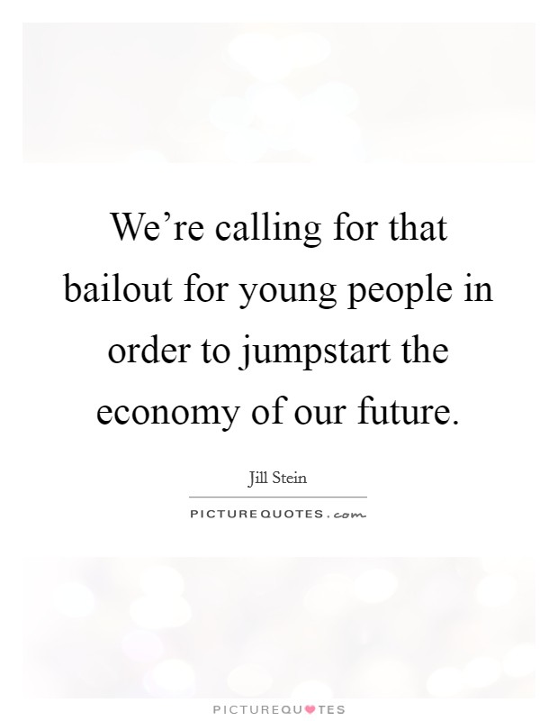 We're calling for that bailout for young people in order to jumpstart the economy of our future Picture Quote #1