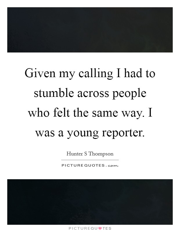 Given my calling I had to stumble across people who felt the same way. I was a young reporter Picture Quote #1