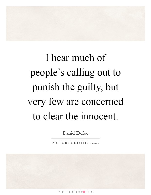 I hear much of people's calling out to punish the guilty, but very few are concerned to clear the innocent Picture Quote #1