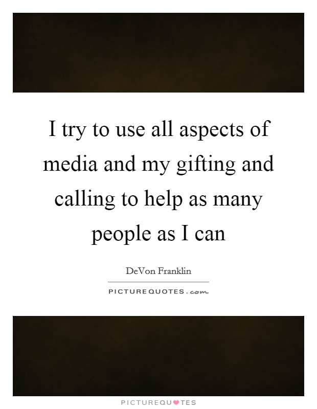 I try to use all aspects of media and my gifting and calling to help as many people as I can Picture Quote #1