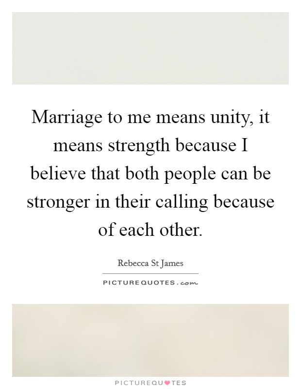 Marriage to me means unity, it means strength because I believe that both people can be stronger in their calling because of each other Picture Quote #1