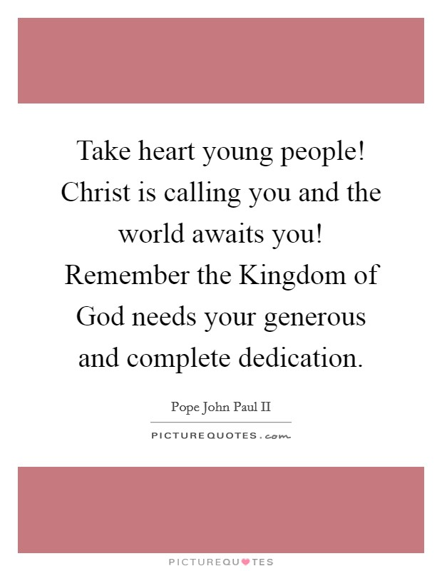 Take heart young people! Christ is calling you and the world awaits you! Remember the Kingdom of God needs your generous and complete dedication Picture Quote #1