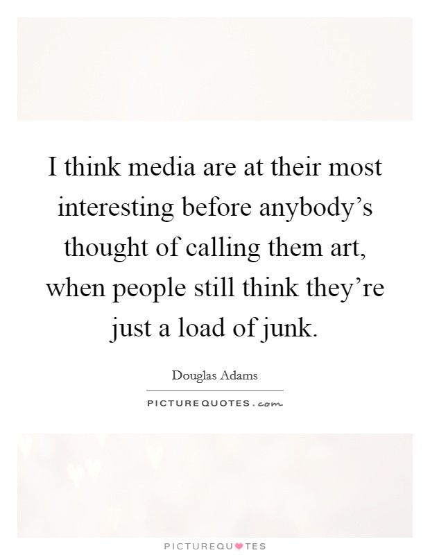 I think media are at their most interesting before anybody's thought of calling them art, when people still think they're just a load of junk Picture Quote #1