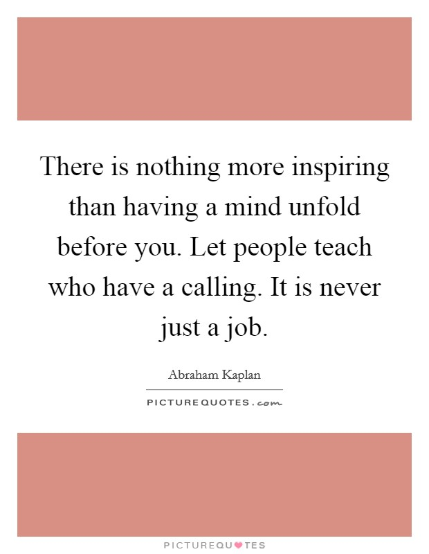 There is nothing more inspiring than having a mind unfold before you. Let people teach who have a calling. It is never just a job Picture Quote #1
