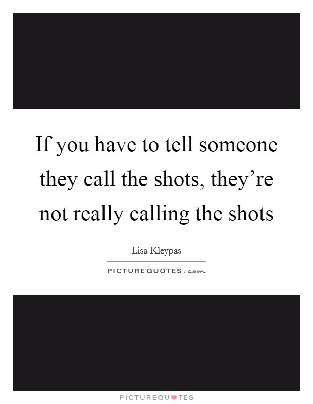 If you have to tell someone they call the shots, they're not really calling the shots Picture Quote #1