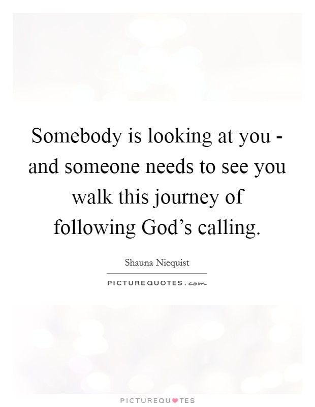 Somebody is looking at you - and someone needs to see you walk this journey of following God's calling Picture Quote #1