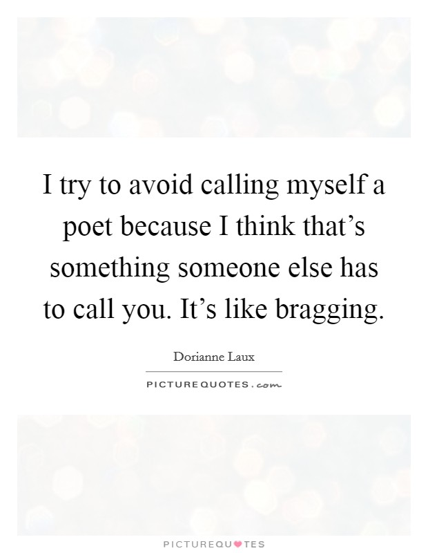I try to avoid calling myself a poet because I think that's something someone else has to call you. It's like bragging Picture Quote #1