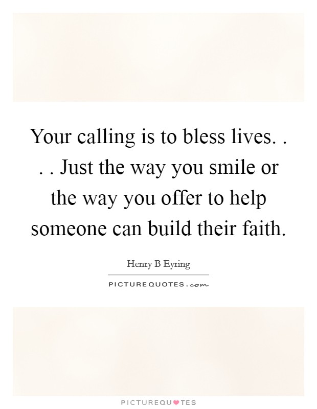Your calling is to bless lives. . . . Just the way you smile or the way you offer to help someone can build their faith Picture Quote #1