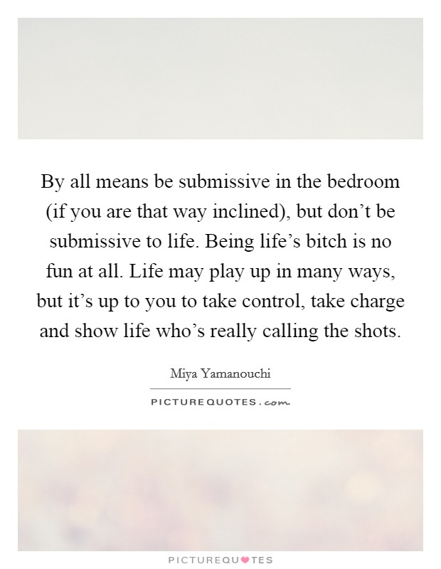 By all means be submissive in the bedroom (if you are that way inclined), but don't be submissive to life. Being life's bitch is no fun at all. Life may play up in many ways, but it's up to you to take control, take charge and show life who's really calling the shots Picture Quote #1