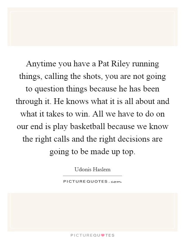 Anytime you have a Pat Riley running things, calling the shots, you are not going to question things because he has been through it. He knows what it is all about and what it takes to win. All we have to do on our end is play basketball because we know the right calls and the right decisions are going to be made up top Picture Quote #1