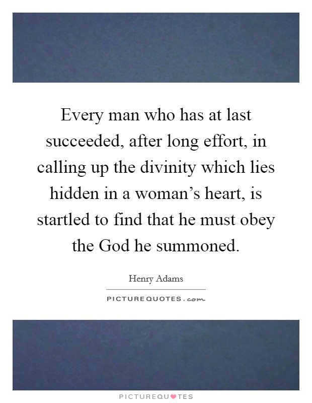 Every man who has at last succeeded, after long effort, in calling up the divinity which lies hidden in a woman's heart, is startled to find that he must obey the God he summoned Picture Quote #1