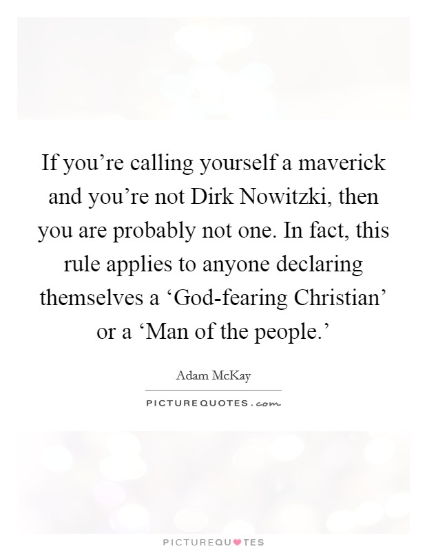 If you're calling yourself a maverick and you're not Dirk Nowitzki, then you are probably not one. In fact, this rule applies to anyone declaring themselves a 'God-fearing Christian' or a 'Man of the people.' Picture Quote #1