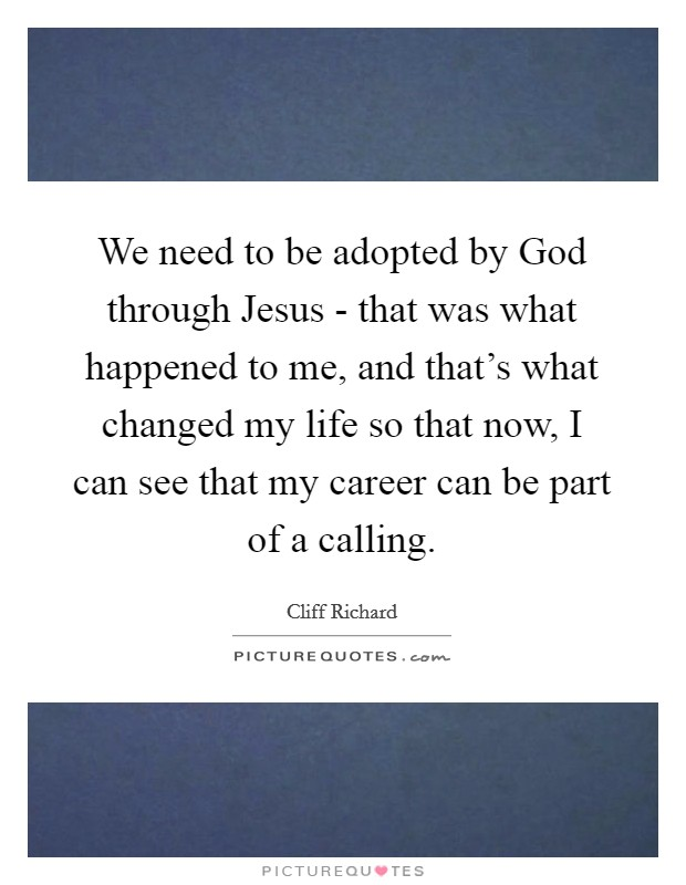 We need to be adopted by God through Jesus - that was what happened to me, and that's what changed my life so that now, I can see that my career can be part of a calling Picture Quote #1
