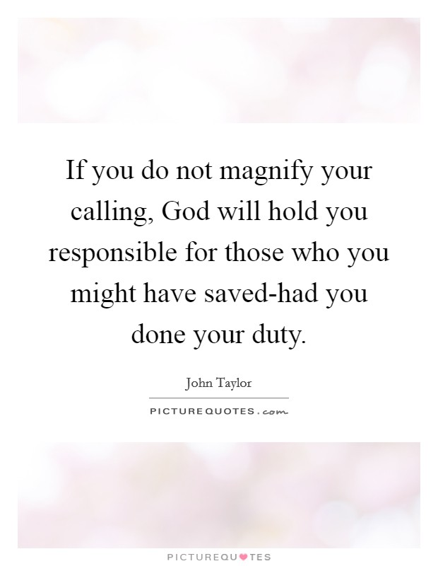 If you do not magnify your calling, God will hold you responsible for those who you might have saved-had you done your duty Picture Quote #1