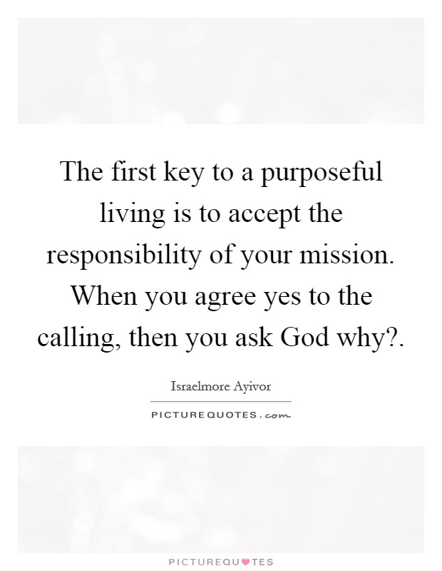 The first key to a purposeful living is to accept the responsibility of your mission. When you agree yes to the calling, then you ask God why? Picture Quote #1