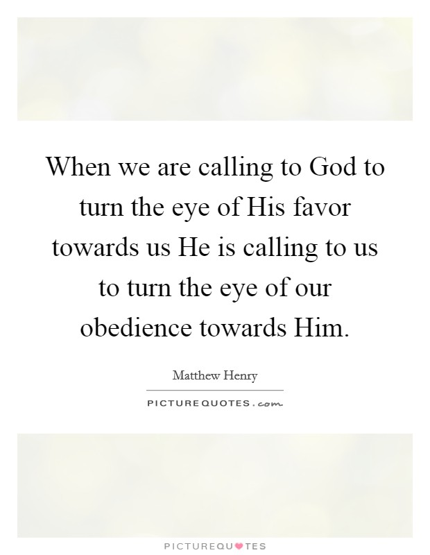 When we are calling to God to turn the eye of His favor towards us He is calling to us to turn the eye of our obedience towards Him Picture Quote #1