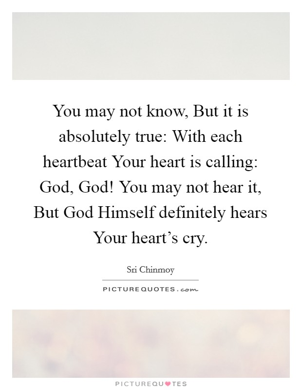 You may not know, But it is absolutely true: With each heartbeat Your heart is calling: God, God! You may not hear it, But God Himself definitely hears Your heart's cry Picture Quote #1