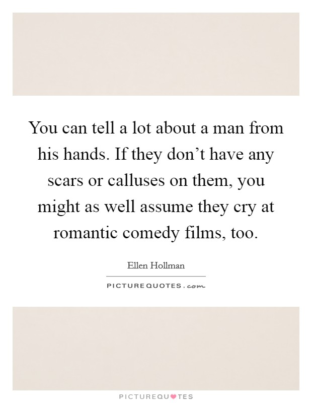 You can tell a lot about a man from his hands. If they don't have any scars or calluses on them, you might as well assume they cry at romantic comedy films, too Picture Quote #1