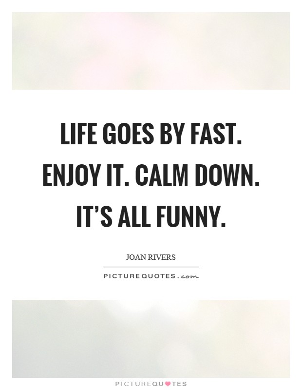 Life goes by fast. Enjoy it. Calm down. It's all funny Picture Quote #1