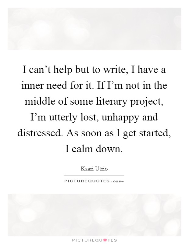 I can't help but to write, I have a inner need for it. If I'm not in the middle of some literary project, I'm utterly lost, unhappy and distressed. As soon as I get started, I calm down Picture Quote #1