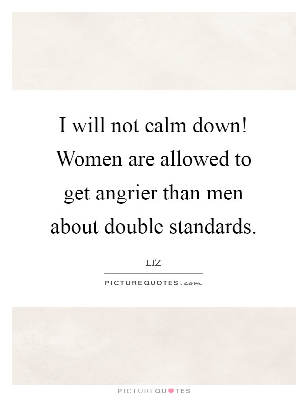 I will not calm down! Women are allowed to get angrier than men about double standards Picture Quote #1