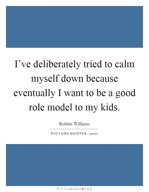 I've deliberately tried to calm myself down because eventually I want to be a good role model to my kids Picture Quote #1