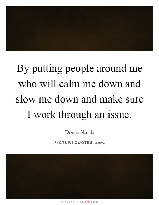 By putting people around me who will calm me down and slow me down and make sure I work through an issue Picture Quote #1