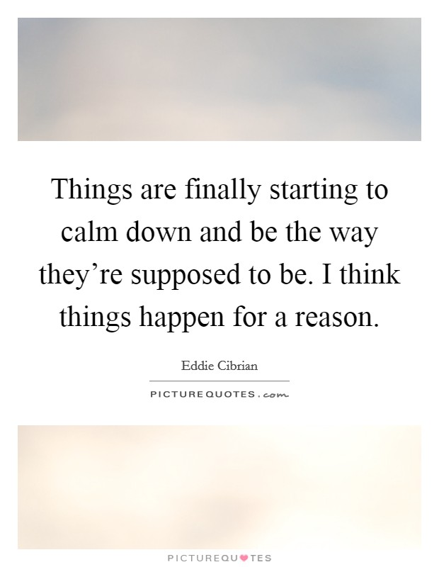 Things are finally starting to calm down and be the way they're supposed to be. I think things happen for a reason Picture Quote #1