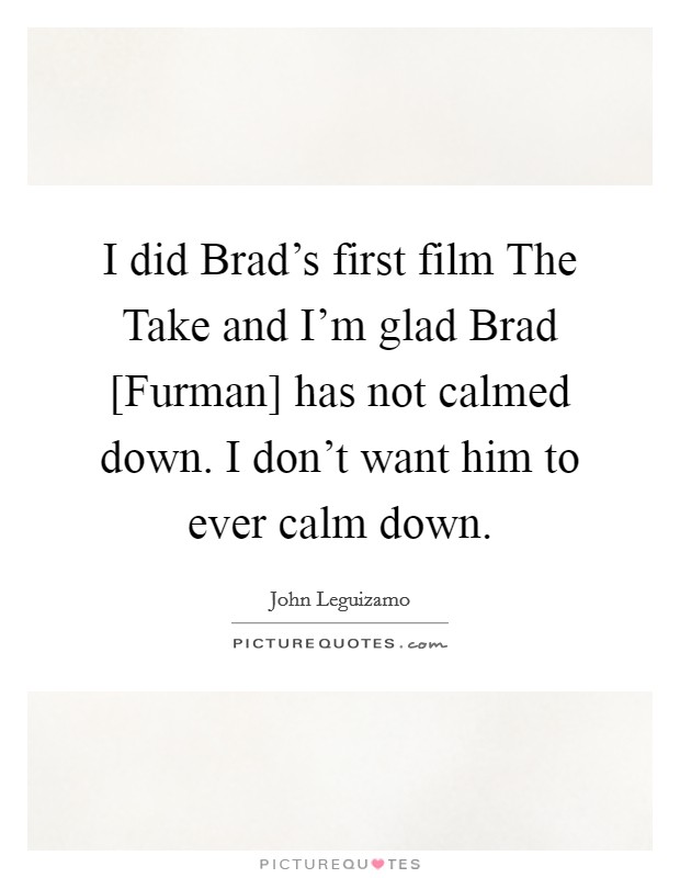 I did Brad's first film The Take and I'm glad Brad [Furman] has not calmed down. I don't want him to ever calm down Picture Quote #1