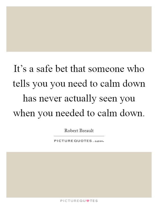 It's a safe bet that someone who tells you you need to calm down has never actually seen you when you needed to calm down Picture Quote #1