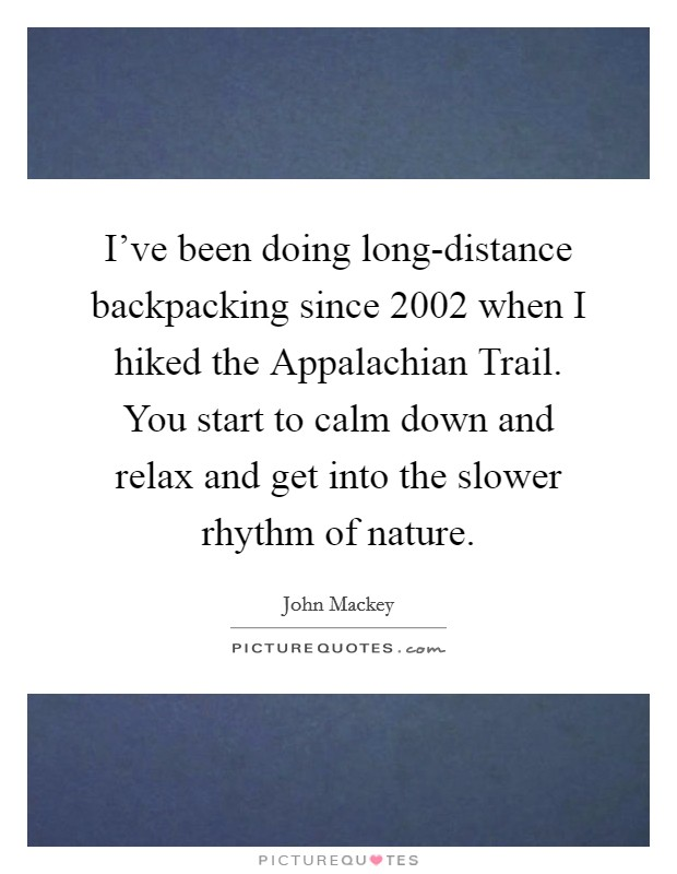 I've been doing long-distance backpacking since 2002 when I hiked the Appalachian Trail. You start to calm down and relax and get into the slower rhythm of nature Picture Quote #1