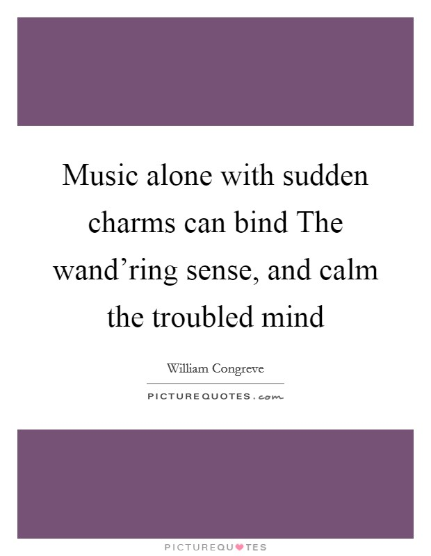 Music alone with sudden charms can bind The wand'ring sense, and calm the troubled mind Picture Quote #1