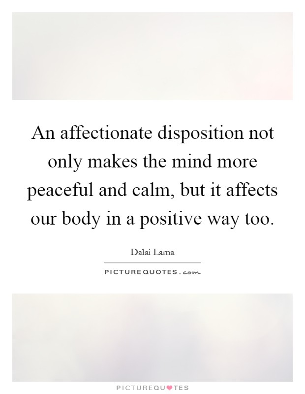 An affectionate disposition not only makes the mind more peaceful and calm, but it affects our body in a positive way too Picture Quote #1