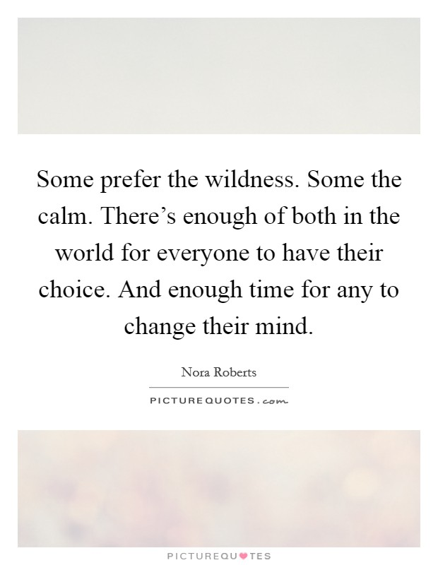 Some prefer the wildness. Some the calm. There's enough of both in the world for everyone to have their choice. And enough time for any to change their mind Picture Quote #1